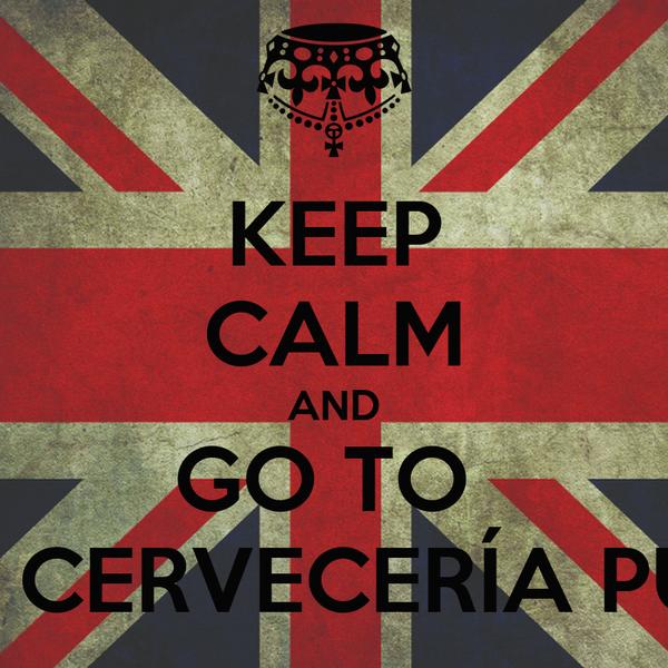 KEEP CALM AND GO TO  LA CERVECERÍA PUB