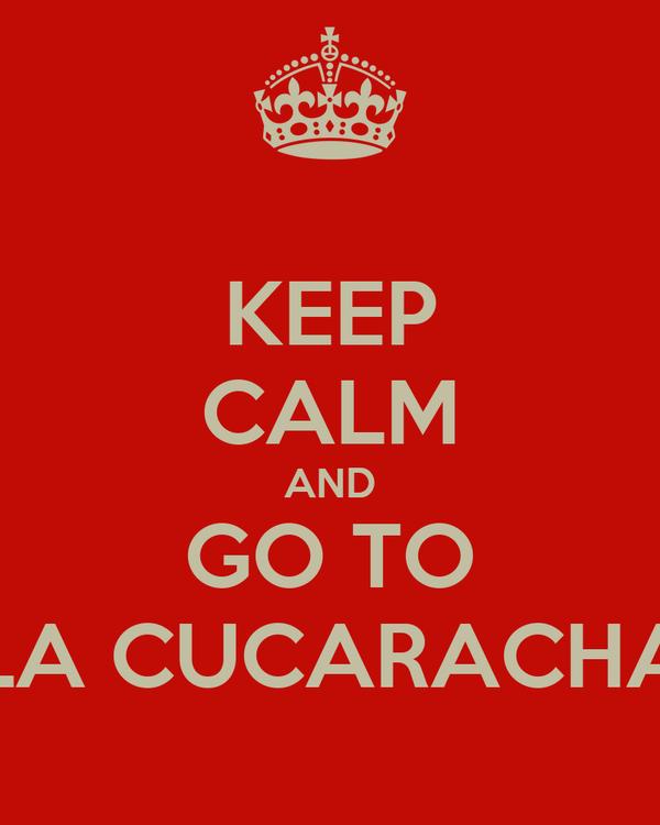 KEEP CALM AND GO TO LA CUCARACHA