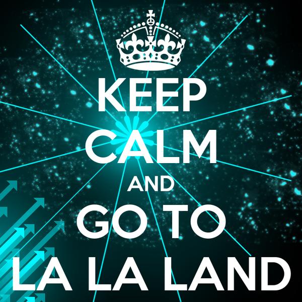 KEEP CALM AND GO TO LA LA LAND