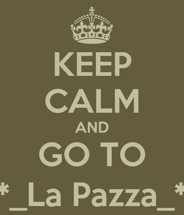 KEEP CALM AND GO TO *_La Pazza_*