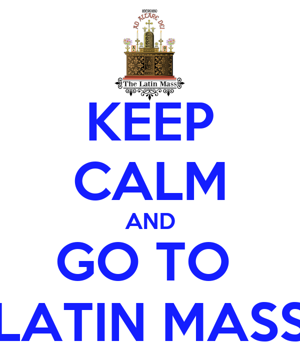 KEEP CALM AND GO TO  LATIN MASS