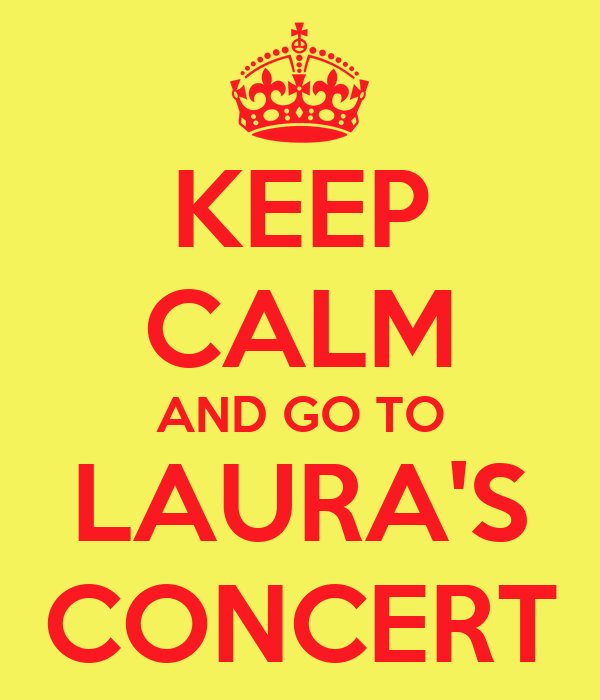 KEEP CALM AND GO TO LAURA'S CONCERT