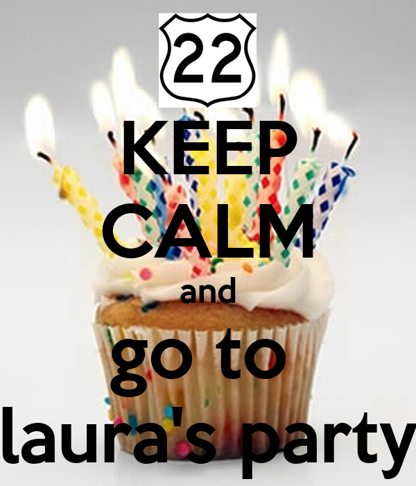 KEEP CALM and go to  laura's party