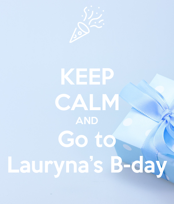 KEEP CALM AND Go to Lauryna's B-day