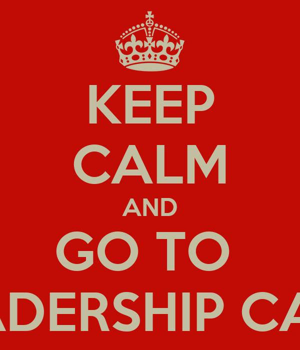 KEEP CALM AND GO TO  LEADERSHIP CAMP