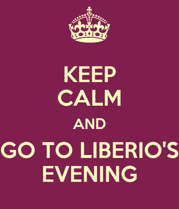 KEEP CALM AND GO TO LIBERIO'S EVENING
