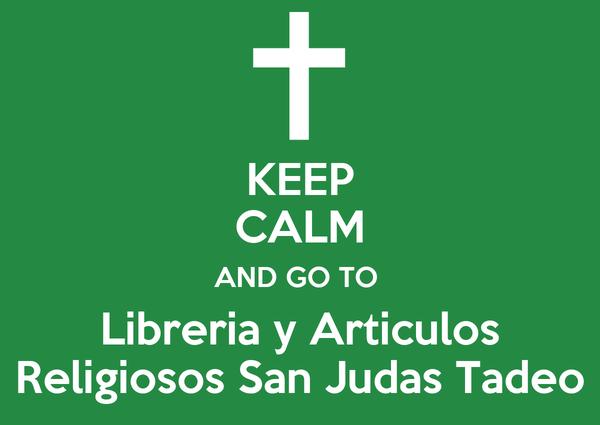 KEEP CALM AND GO TO  Libreria y Articulos Religiosos San Judas Tadeo