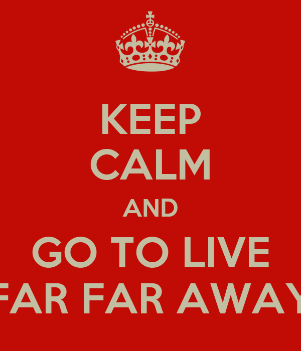 KEEP CALM AND GO TO LIVE FAR FAR AWAY