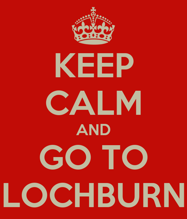 KEEP CALM AND GO TO LOCHBURN