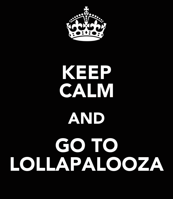KEEP CALM AND GO TO LOLLAPALOOZA