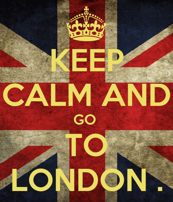 KEEP CALM AND GO  TO LONDON .