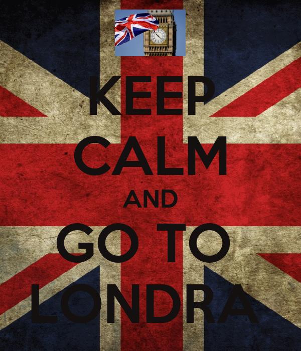 KEEP CALM AND GO TO  LONDRA