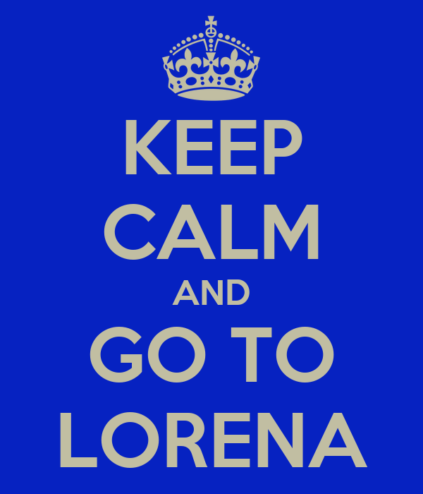 KEEP CALM AND GO TO LORENA