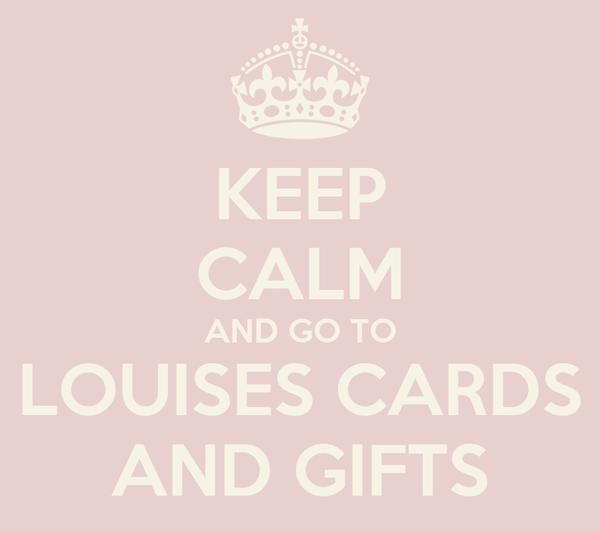 KEEP CALM AND GO TO LOUISES CARDS AND GIFTS