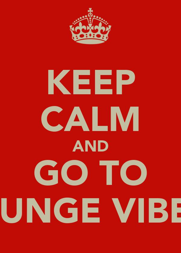 KEEP CALM AND GO TO LOUNGE VIBEzZ