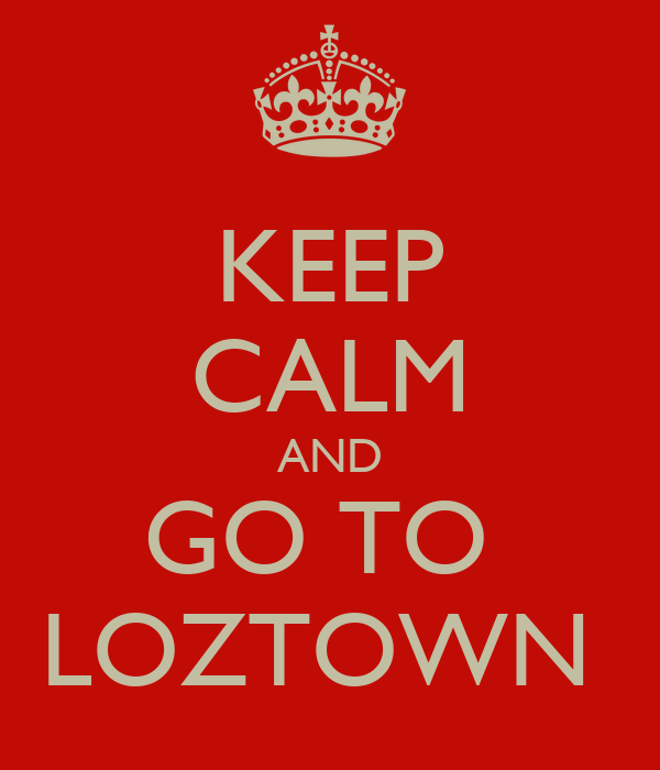 KEEP  CALM AND GO TO  LOZTOWN