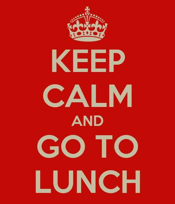 KEEP CALM AND GO TO LUNCH