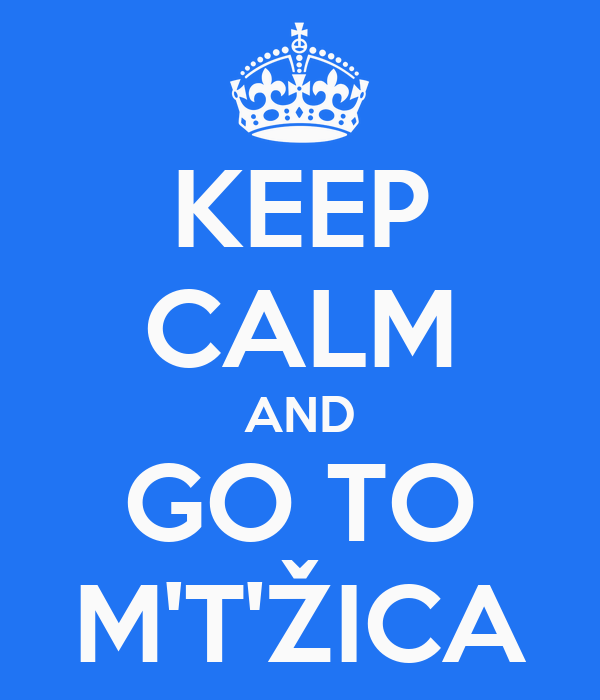 KEEP CALM AND GO TO M'T'ŽICA