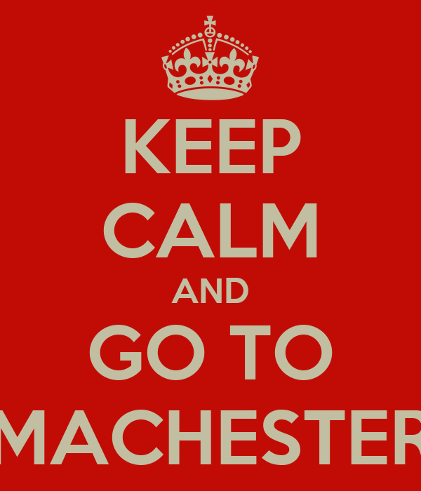 KEEP CALM AND GO TO MACHESTER