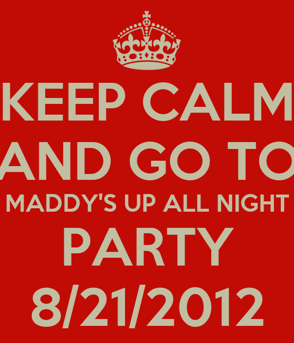 KEEP CALM AND GO TO MADDY'S UP ALL NIGHT PARTY 8/21/2012