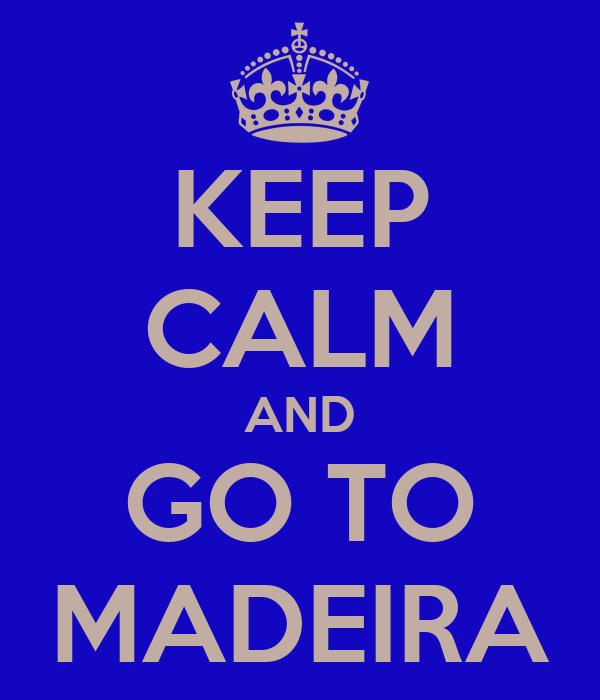 KEEP CALM AND GO TO MADEIRA