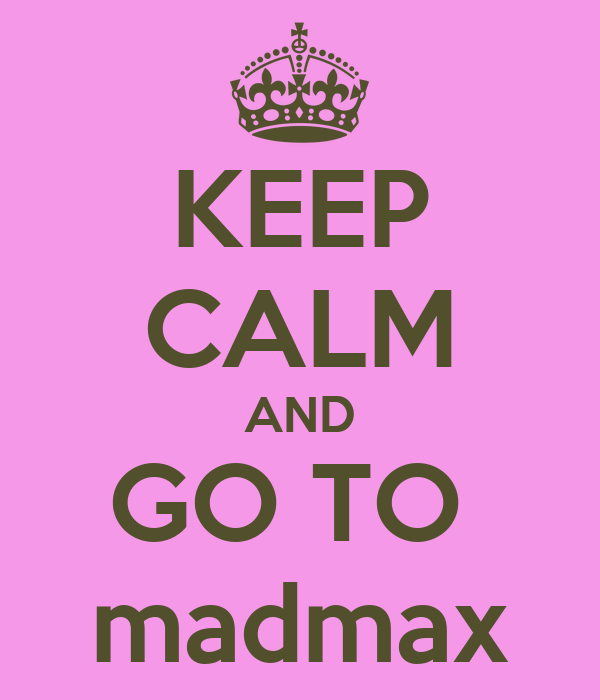 KEEP CALM AND GO TO  madmax