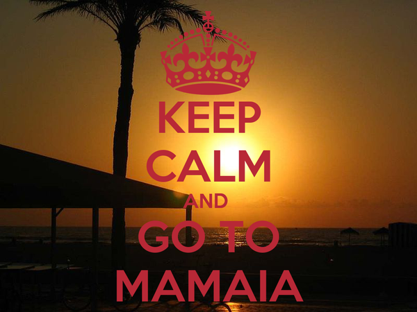 KEEP CALM AND  GO TO MAMAIA