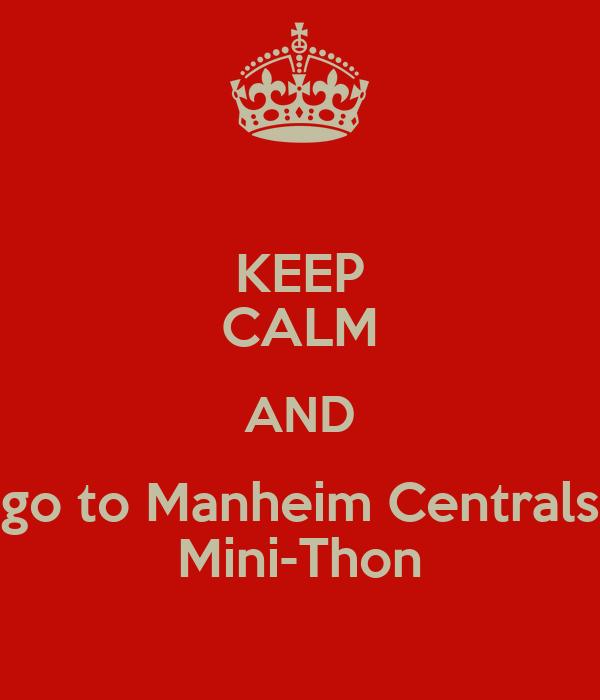 KEEP CALM AND go to Manheim Centrals Mini-Thon