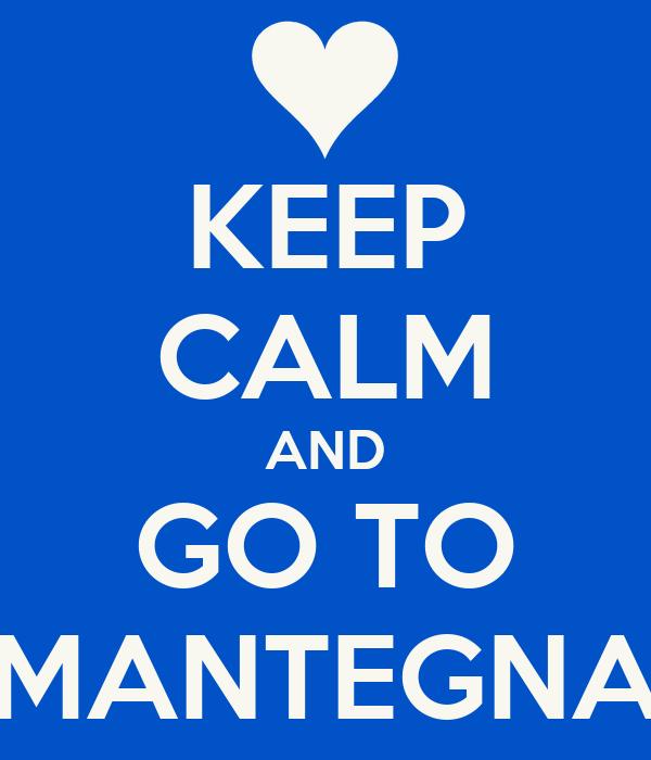 KEEP CALM AND GO TO MANTEGNA