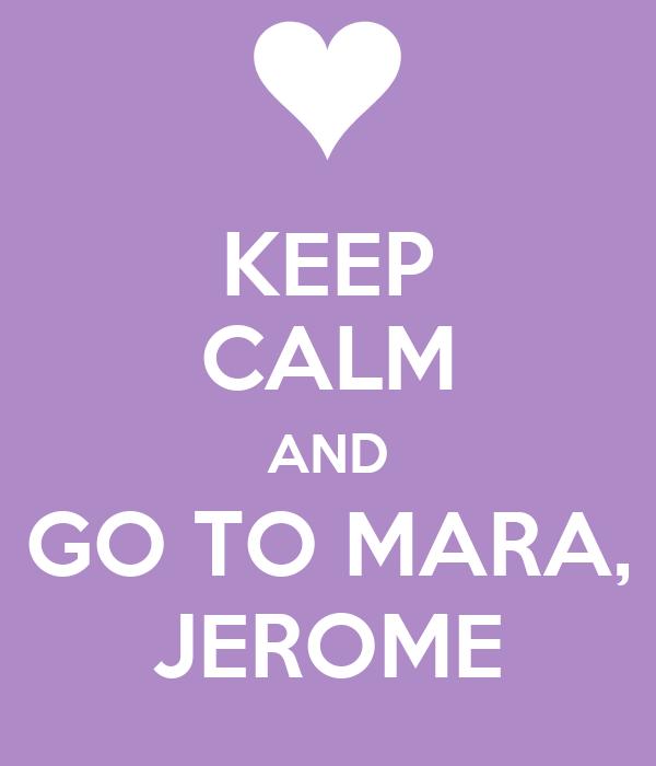 KEEP CALM AND GO TO MARA, JEROME