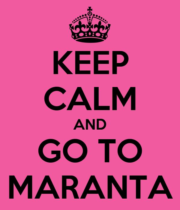 KEEP CALM AND GO TO MARANTA