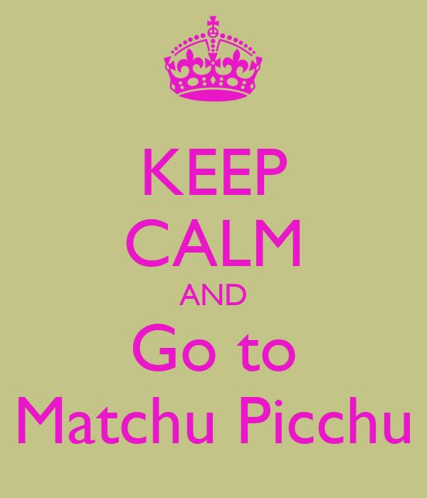KEEP CALM AND Go to Matchu Picchu