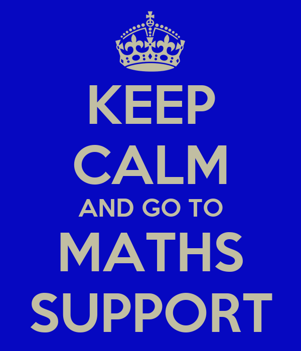 KEEP CALM AND GO TO MATHS SUPPORT