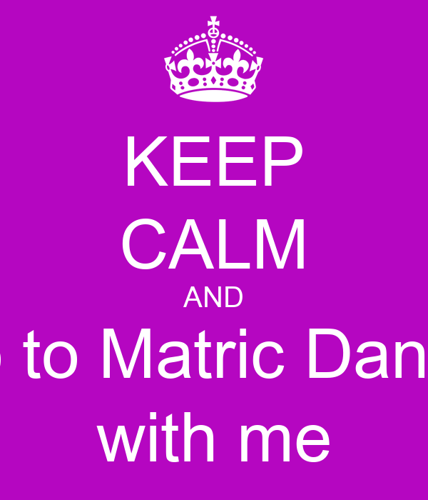 KEEP CALM AND go to Matric Dance with me
