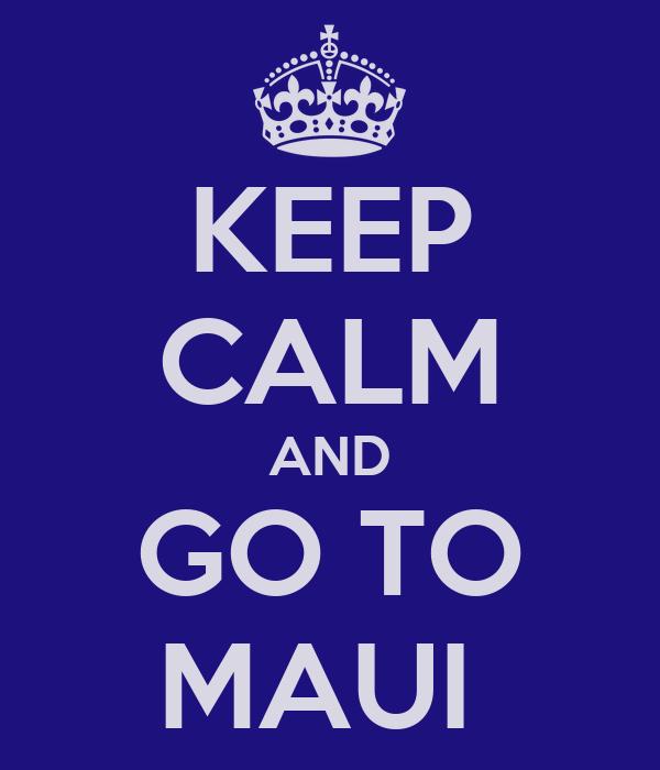 KEEP CALM AND GO TO MAUI