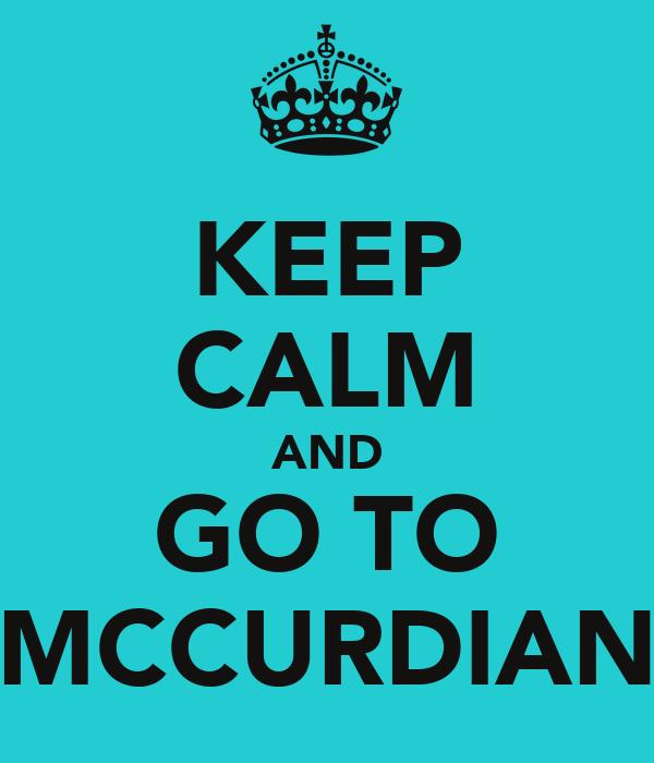 KEEP CALM AND GO TO MCCURDIAN