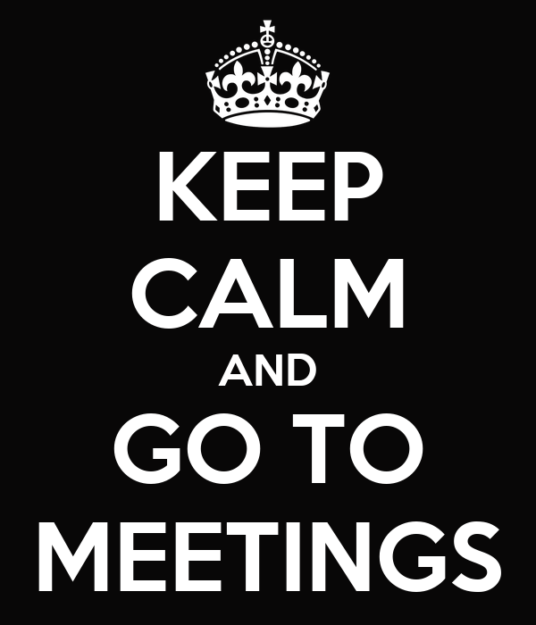 KEEP CALM AND GO TO MEETINGS