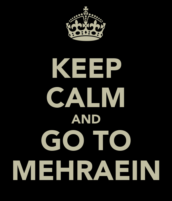KEEP CALM AND GO TO MEHRAEIN