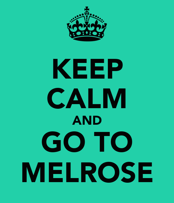 KEEP CALM AND GO TO MELROSE