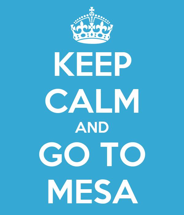 KEEP CALM AND GO TO MESA