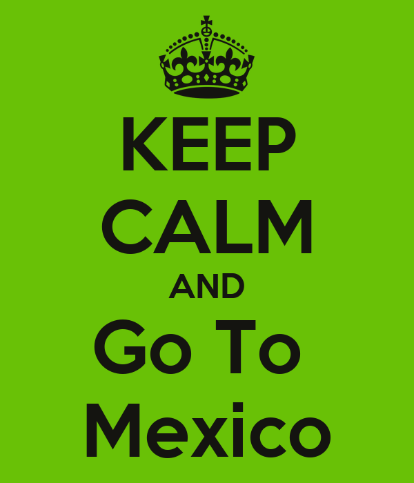 KEEP CALM AND Go To  Mexico