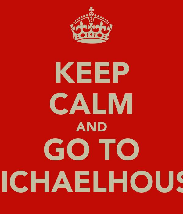 KEEP CALM AND GO TO MICHAELHOUSE