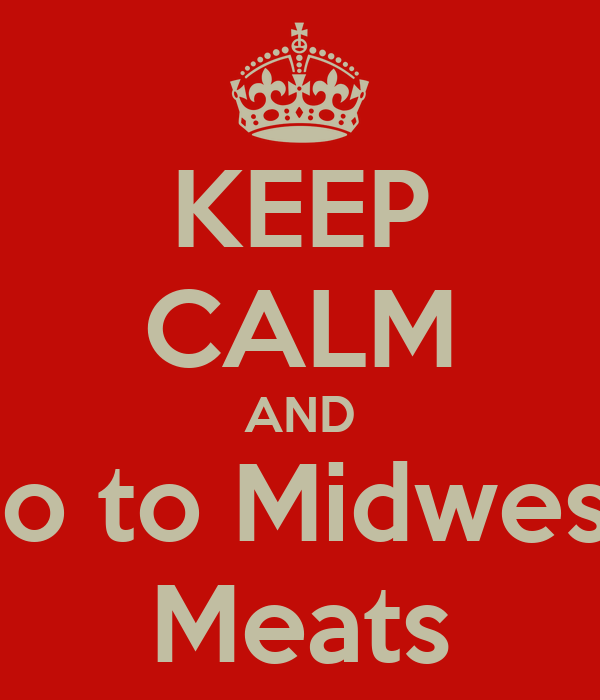 KEEP CALM AND Go to Midwest   Meats