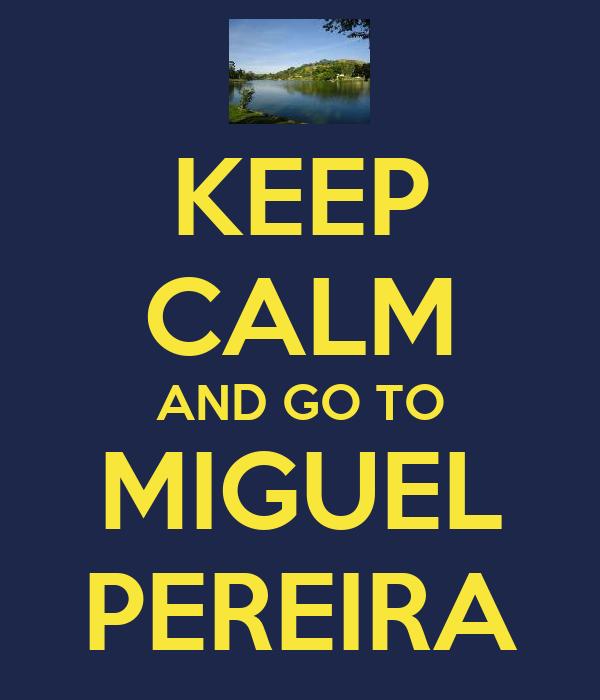 KEEP CALM AND GO TO MIGUEL PEREIRA