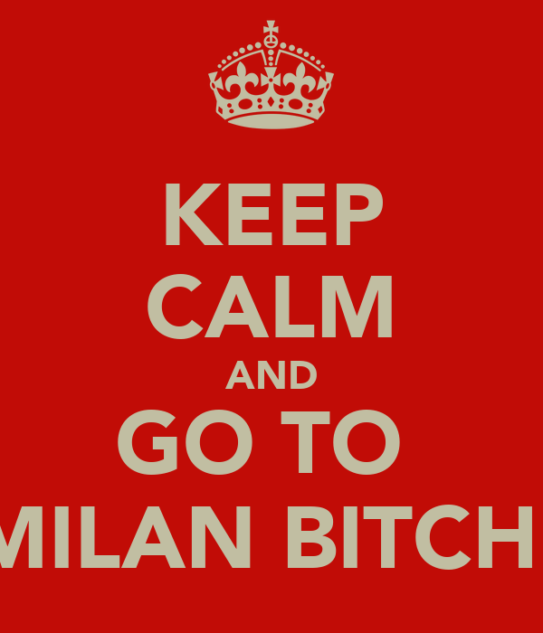 KEEP CALM AND GO TO  MILAN BITCH!