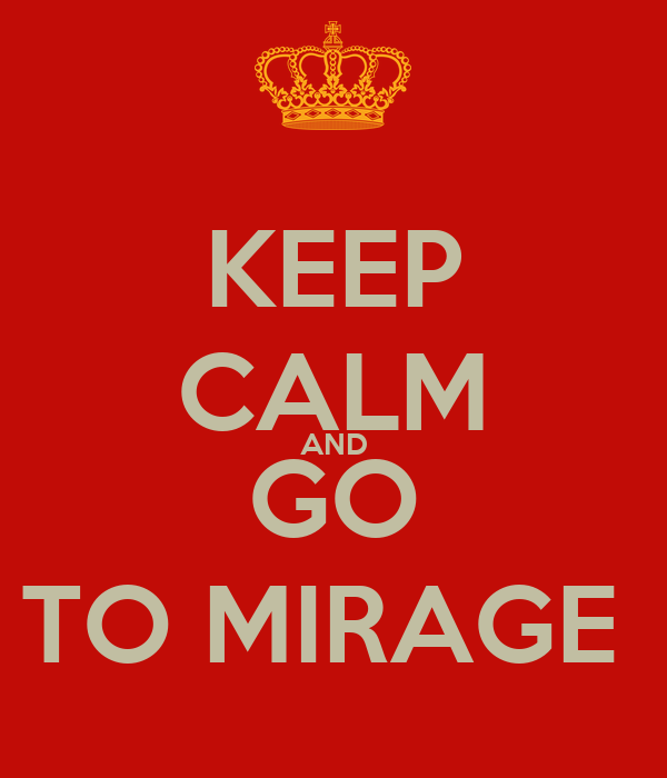 KEEP CALM AND GO TO MIRAGE