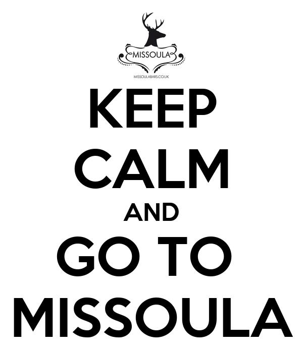 KEEP CALM AND GO TO  MISSOULA