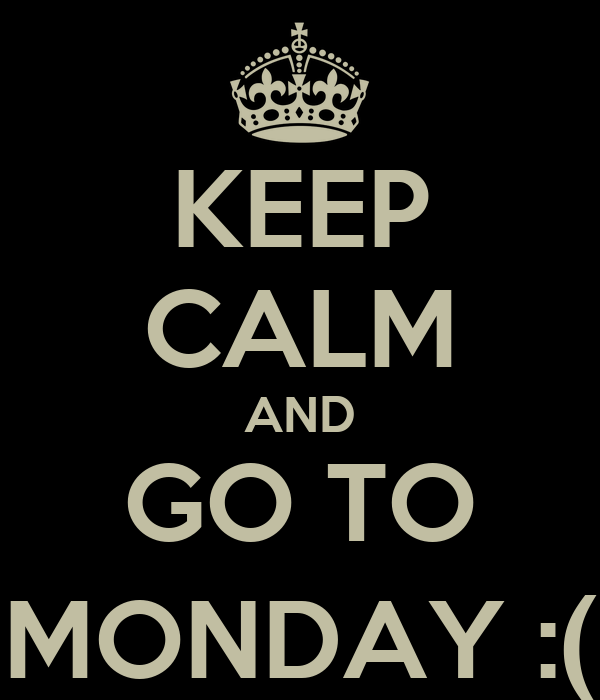 KEEP CALM AND GO TO MONDAY :(