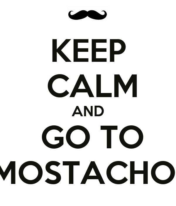 KEEP  CALM AND  GO TO  MOSTACHOS