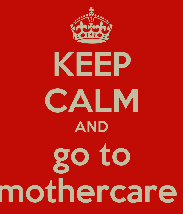 KEEP CALM AND go to mothercare